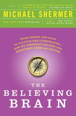 Believing Brain: From Ghosts and Gods to Politics and Conspiracies—How We Construct Beliefs and Reinforce Them as Truths