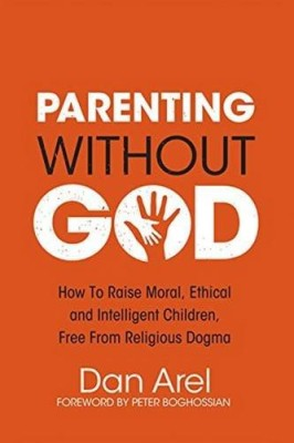 Parenting Without God: How to Raise Moral, Ethical and Intelligent Children, Free from Religious Dogma