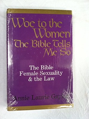 Woe to the Women: The Bible, Female Sexuality and the Law: The Bible Tells Me so